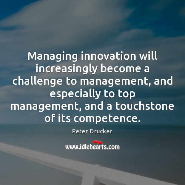 Managing innovation will increasingly become a challenge to management, and especially to Peter Drucker Picture Quote
