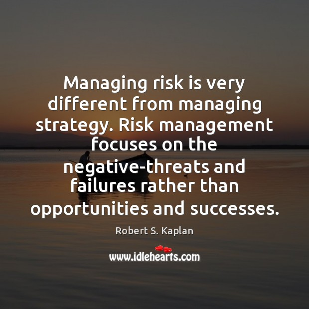 Managing risk is very different from managing strategy. Risk management focuses on Image