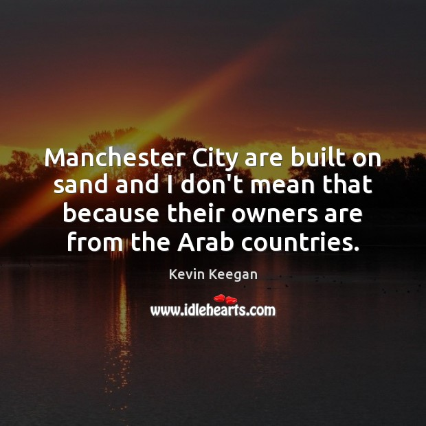 Manchester City are built on sand and I don't mean that because Kevin Keegan Picture Quote
