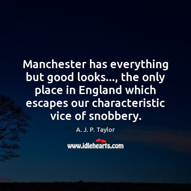 Manchester has everything but good looks…, the only place in England which A. J. P. Taylor Picture Quote