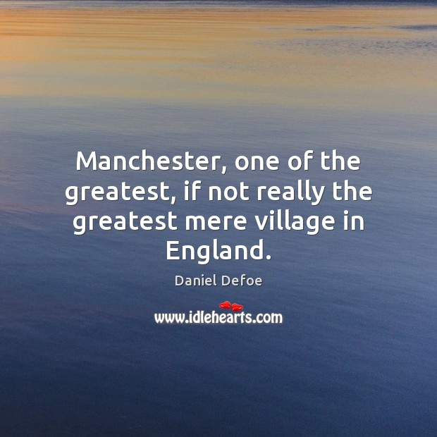 Manchester, one of the greatest, if not really the greatest mere village in England. Daniel Defoe Picture Quote
