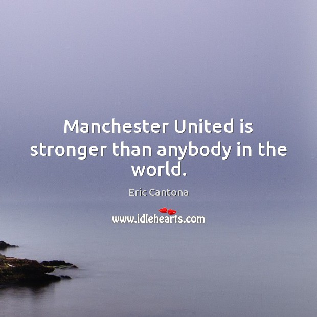 Manchester United is stronger than anybody in the world. Eric Cantona Picture Quote