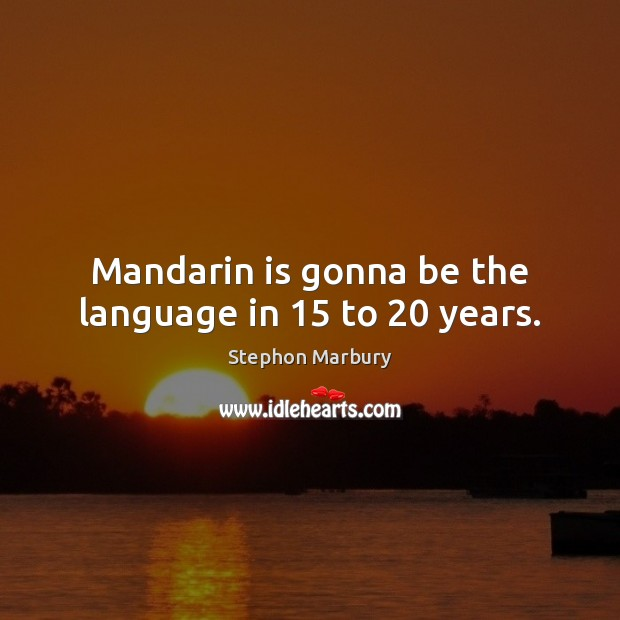 Mandarin is gonna be the language in 15 to 20 years. Image