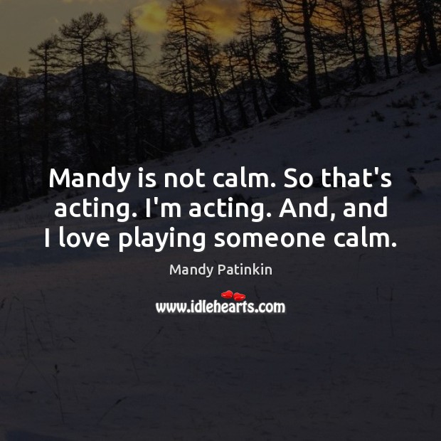 Image, Mandy is not calm. So that's acting. I'm acting. And, and I love playing someone calm.