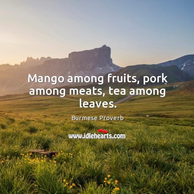 Mango among fruits, pork among meats, tea among leaves. Burmese Proverbs Image