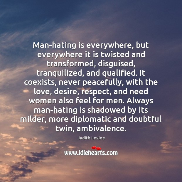 Man-hating is everywhere, but everywhere it is twisted and transformed, disguised, tranquilized, Hate Quotes Image