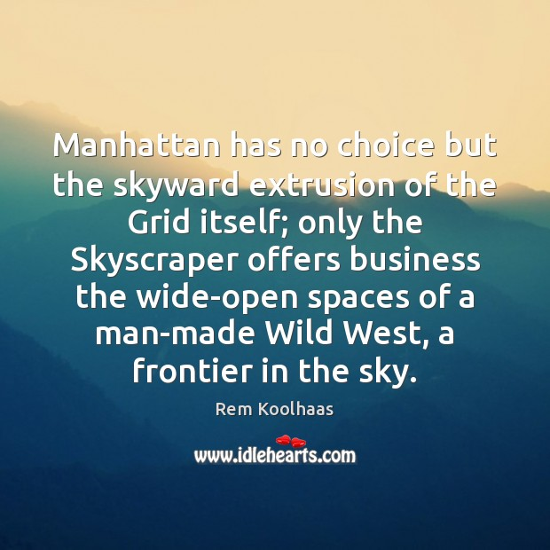 Manhattan has no choice but the skyward extrusion of the Grid itself; Rem Koolhaas Picture Quote