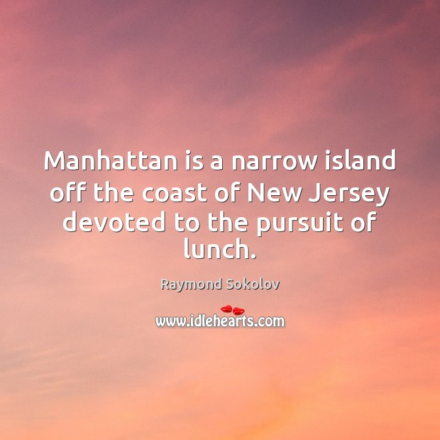 Manhattan is a narrow island off the coast of New Jersey devoted to the pursuit of lunch. Image