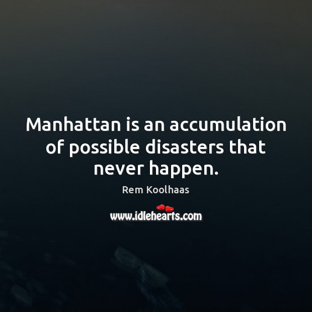 Manhattan is an accumulation of possible disasters that never happen. Rem Koolhaas Picture Quote