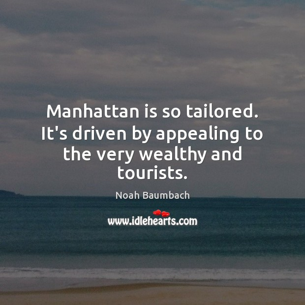 Manhattan is so tailored. It's driven by appealing to the very wealthy and tourists. Noah Baumbach Picture Quote