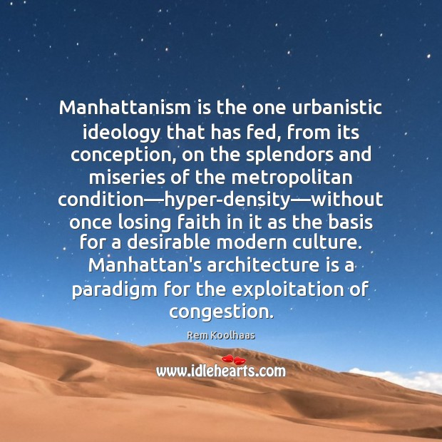 Manhattanism is the one urbanistic ideology that has fed, from its conception, Rem Koolhaas Picture Quote