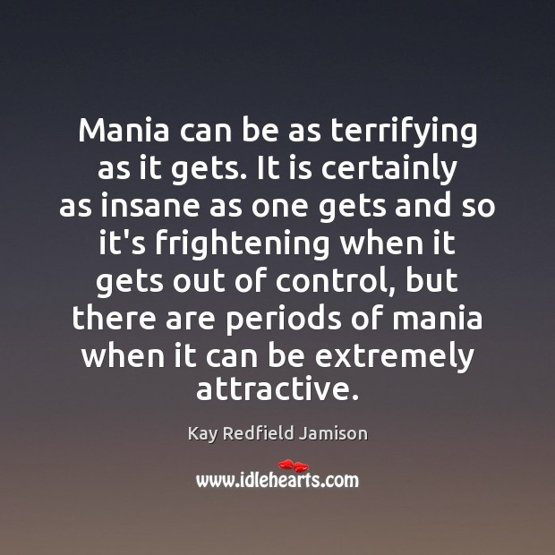 Mania can be as terrifying as it gets. It is certainly as Image