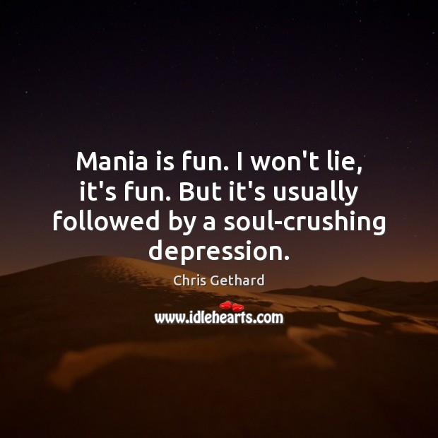 Chris Gethard Picture Quote image saying: Mania is fun. I won't lie, it's fun. But it's usually followed