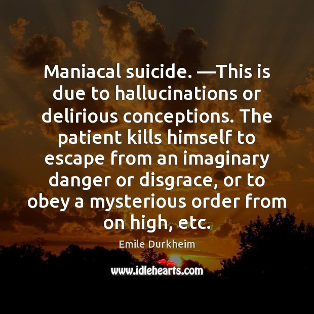 Maniacal suicide. —This is due to hallucinations or delirious conceptions. The patient Emile Durkheim Picture Quote