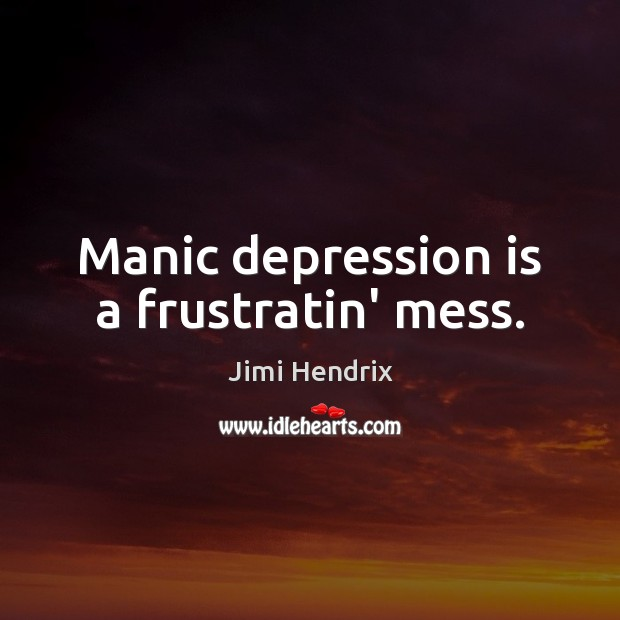 Manic depression is a frustratin' mess. Depression Quotes Image