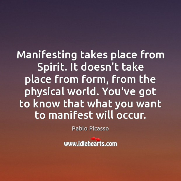 Manifesting takes place from Spirit. It doesn't take place from form, from Pablo Picasso Picture Quote