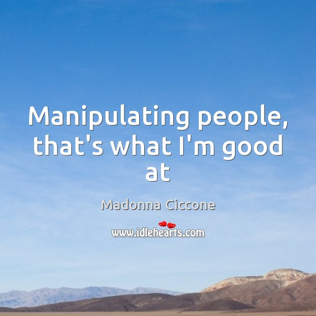 Manipulating people, that's what I'm good at Madonna Ciccone Picture Quote