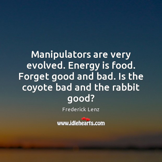 Manipulators are very evolved. Energy is food. Forget good and bad. Is Image