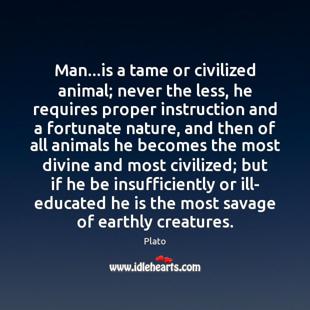Man…is a tame or civilized animal; never the less, he requires Plato Picture Quote