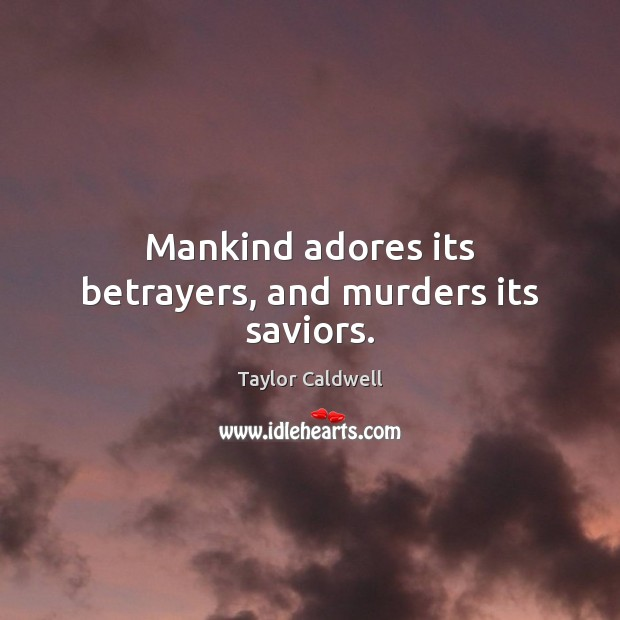 Mankind adores its betrayers, and murders its saviors. Taylor Caldwell Picture Quote