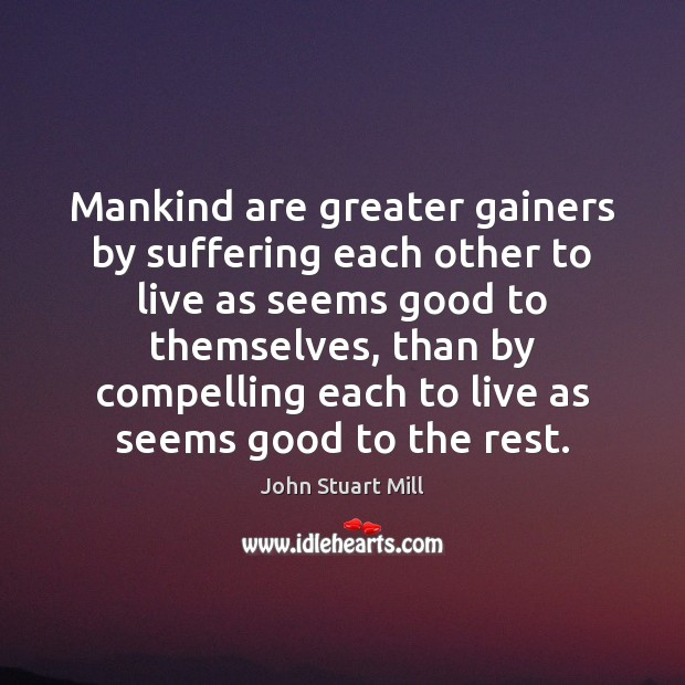 Mankind are greater gainers by suffering each other to live as seems John Stuart Mill Picture Quote