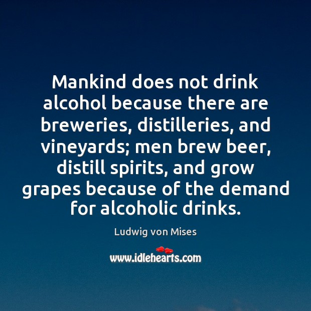 Image, Mankind does not drink alcohol because there are breweries, distilleries, and vineyards;