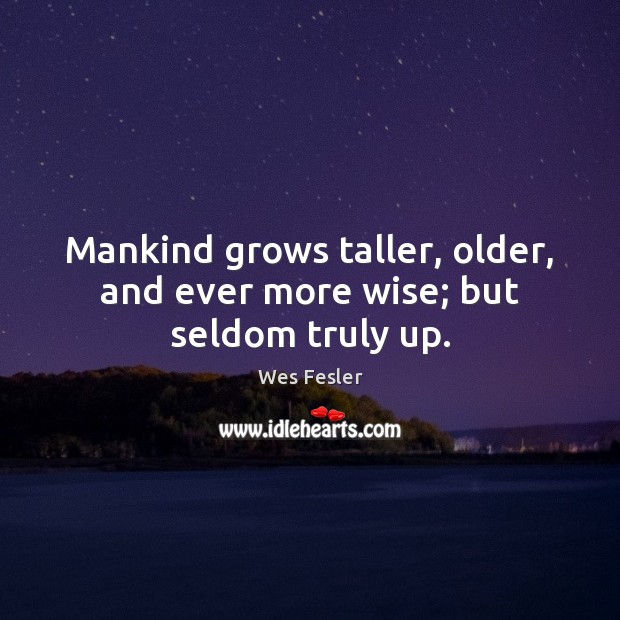Mankind grows taller, older, and ever more wise; but seldom truly up. Wes Fesler Picture Quote