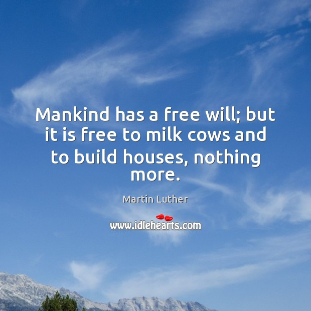 Mankind has a free will; but it is free to milk cows and to build houses, nothing more. Martin Luther Picture Quote
