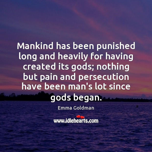 Mankind has been punished long and heavily for having created its Gods; Emma Goldman Picture Quote