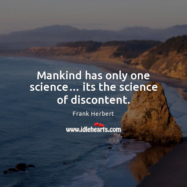 Mankind has only one science… its the science of discontent. Frank Herbert Picture Quote