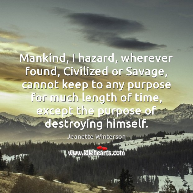 Mankind, I hazard, wherever found, Civilized or Savage, cannot keep to any Image