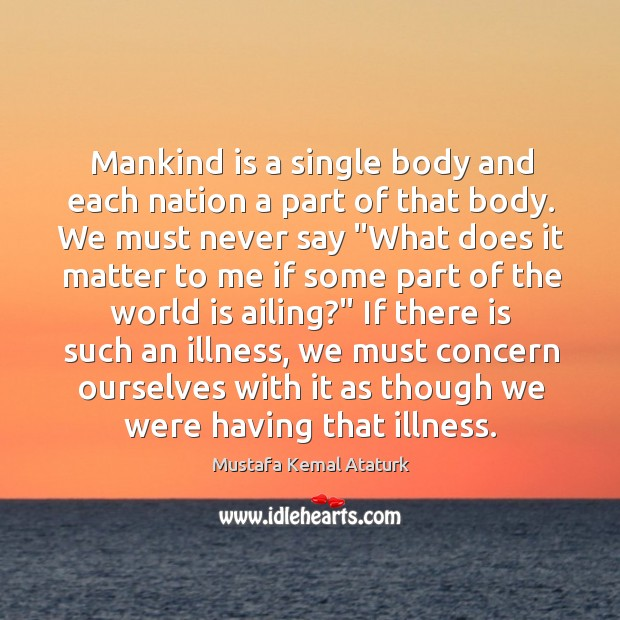 Mankind is a single body and each nation a part of that Mustafa Kemal Ataturk Picture Quote