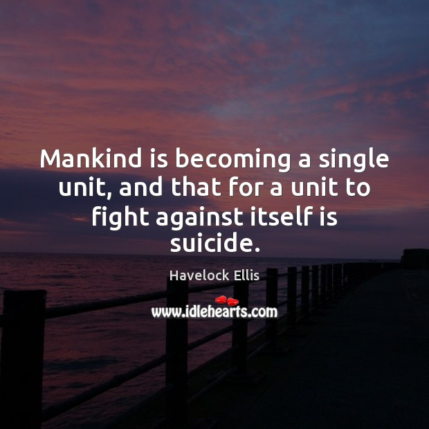 Mankind is becoming a single unit, and that for a unit to fight against itself is suicide. Havelock Ellis Picture Quote