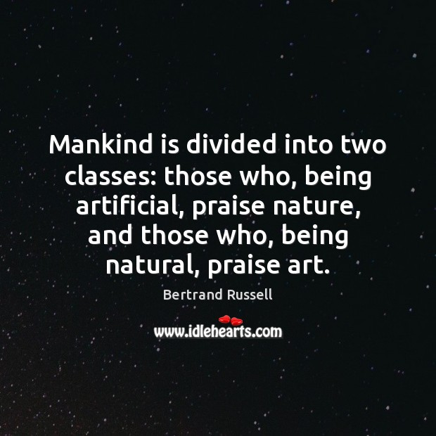 Mankind is divided into two classes: those who, being artificial, praise nature, Image
