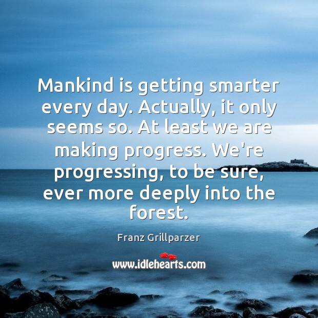 Mankind is getting smarter every day. Actually, it only seems so. At Franz Grillparzer Picture Quote