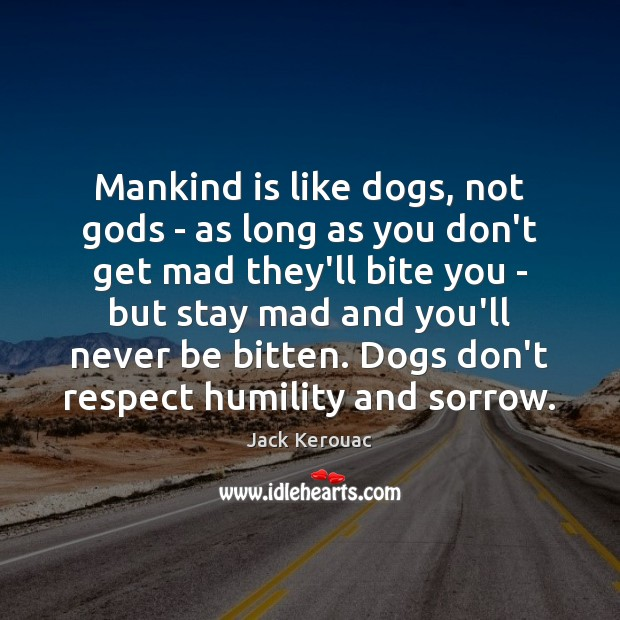Mankind is like dogs, not Gods – as long as you don't Jack Kerouac Picture Quote