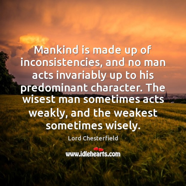 Mankind is made up of inconsistencies, and no man acts invariably up Lord Chesterfield Picture Quote