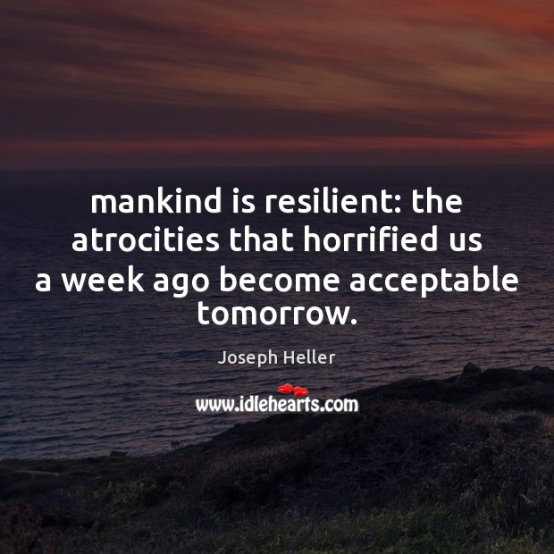 Mankind is resilient: the atrocities that horrified us a week ago become Joseph Heller Picture Quote