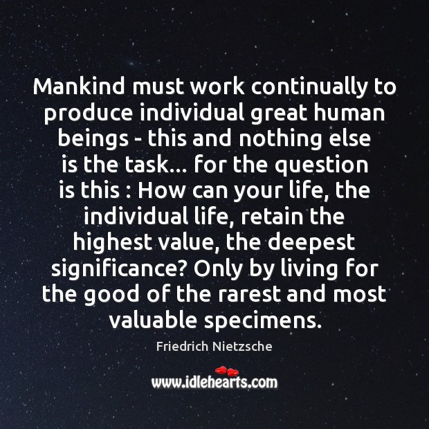 Image, Beings, Continually, Deepest, Else, Genius, Good, Great, Highest, How, Human, Human Beings, Humans, Individual, Individual Life, Life, Living, Mankind, Most, Must, Nothing, Only, Produce, Question, Rarest, Retain, Significance, Specimens, Task, Tasks, Valuable, Value, Values, Work, Your
