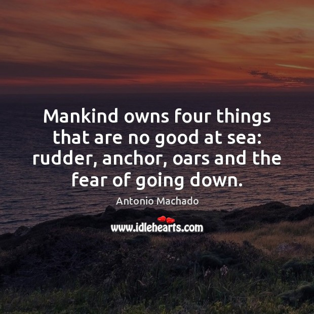 Mankind owns four things that are no good at sea: rudder, anchor, Antonio Machado Picture Quote