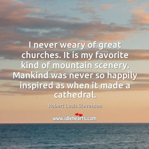 Mankind was never so happily inspired as when it made a cathedral. Image