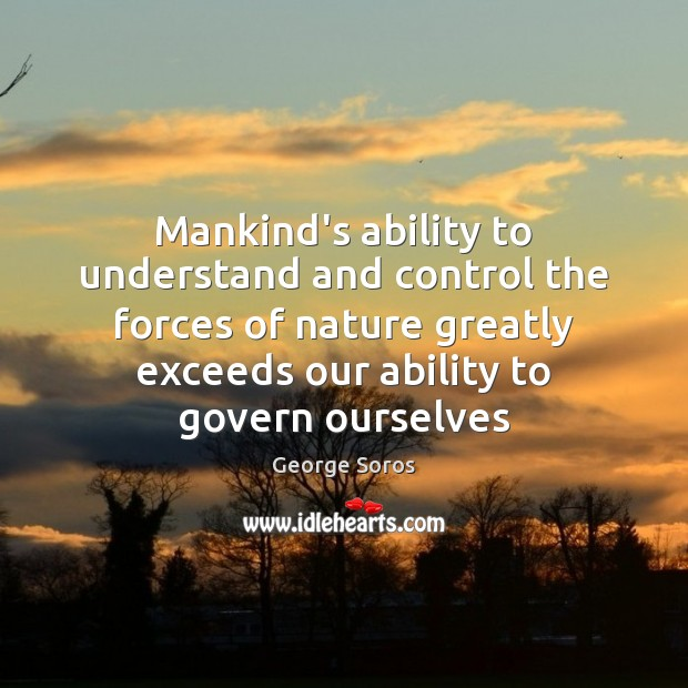 Mankind's ability to understand and control the forces of nature greatly exceeds George Soros Picture Quote