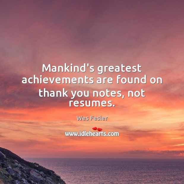 Mankind's greatest achievements are found on thank you notes, not resumes. Wes Fesler Picture Quote