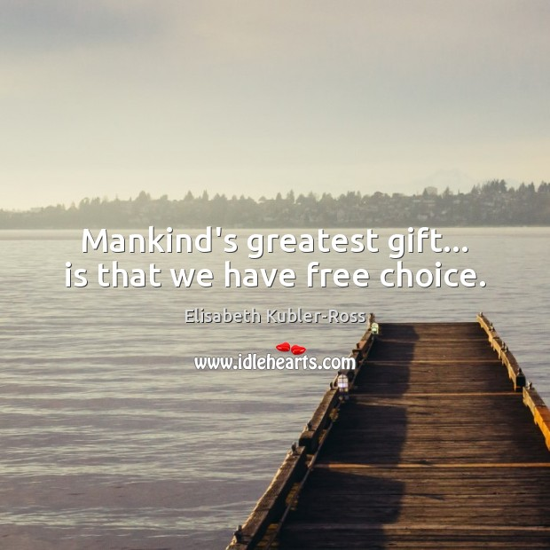 Mankind's greatest gift… is that we have free choice. Elisabeth Kubler-Ross Picture Quote