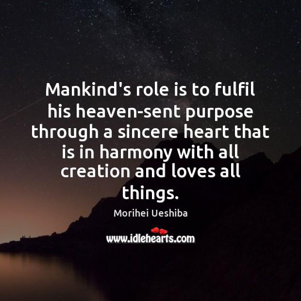 Mankind's role is to fulfil his heaven-sent purpose through a sincere heart Morihei Ueshiba Picture Quote