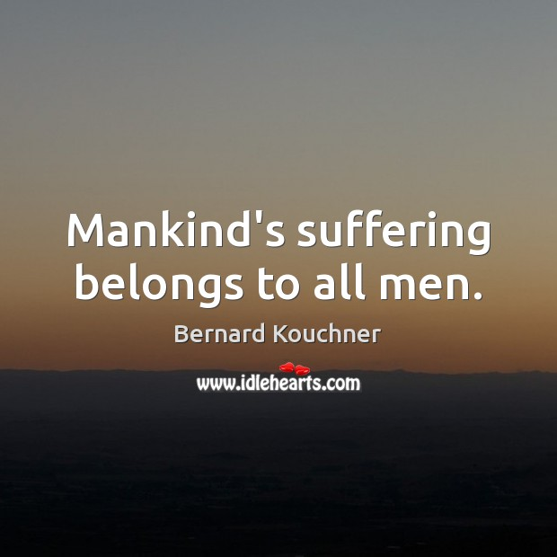 Image, Mankind's suffering belongs to all men.
