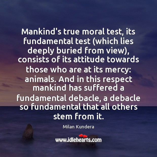 Mankind's true moral test, its fundamental test (which lies deeply buried from Milan Kundera Picture Quote