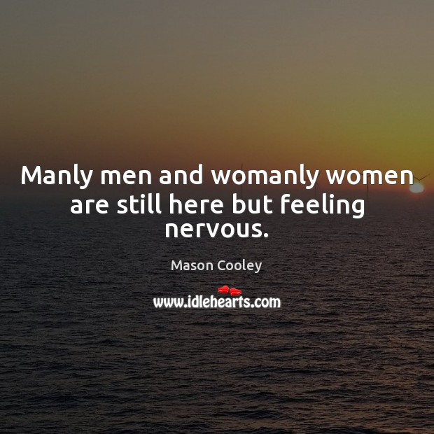 Manly men and womanly women are still here but feeling nervous. Image