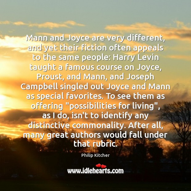 Philip Kitcher Picture Quote image saying: Mann and Joyce are very different, and yet their fiction often appeals