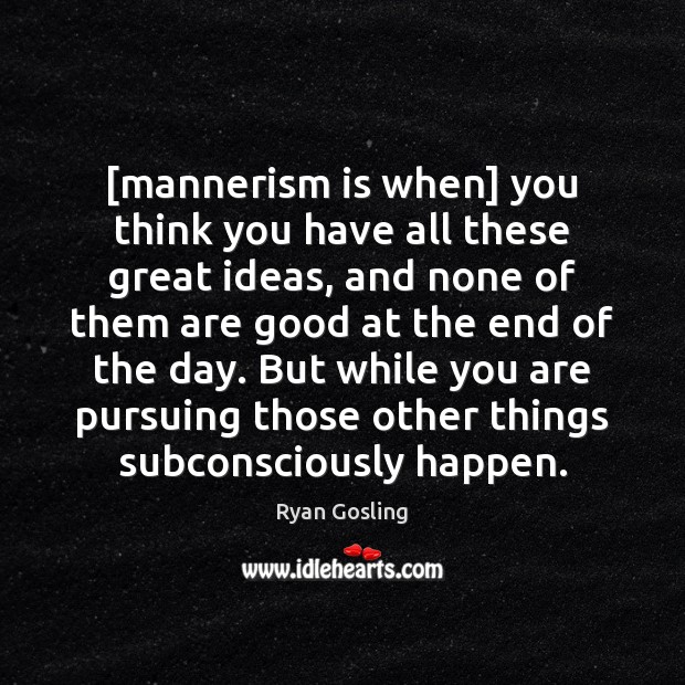 [mannerism is when] you think you have all these great ideas, and Ryan Gosling Picture Quote